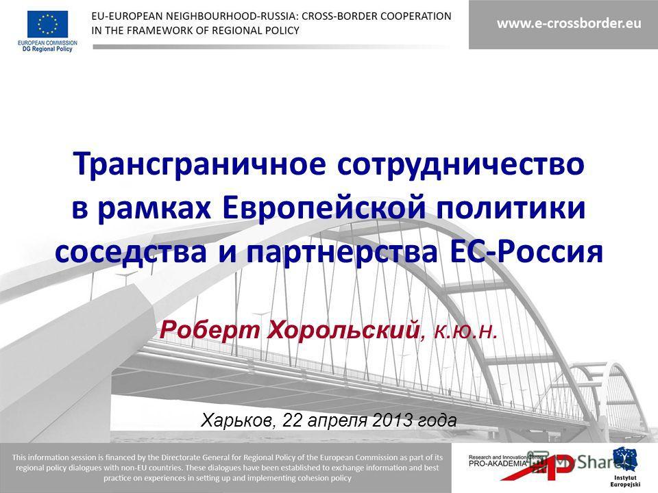 Трансграничное сотрудничество в рамках Европейской политики соседства и партнерства ЕС-Россия Роберт Хорольский, к.ю.н. Харьков, 22 апреля 2013 года