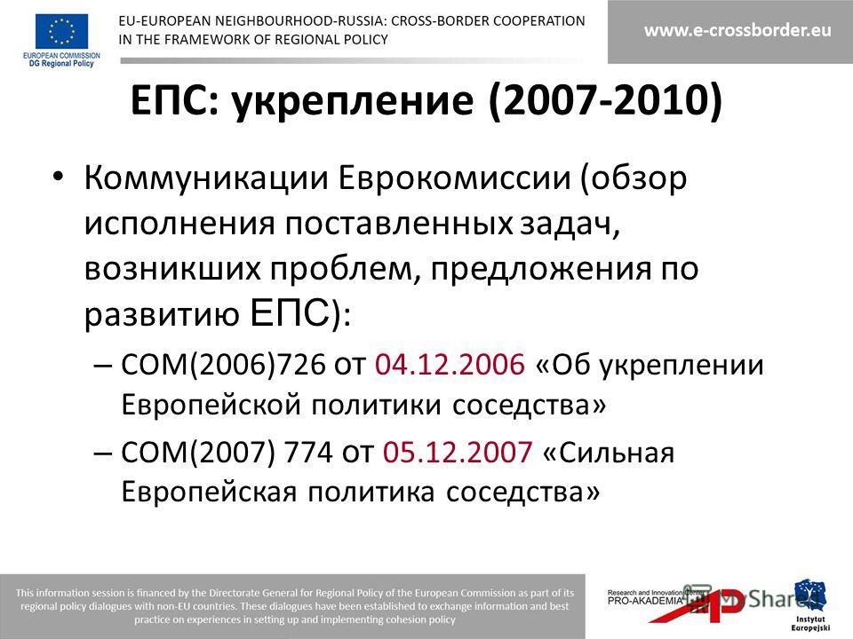 ЕПС: укрепление (2007-2010) Коммуникации Еврокомиссии (обзор исполнения поставленных задач, возникших проблем, предложения по развитию ЕПС ): – COM(2006)726 от 04.12.2006 «Об укреплении Европейской политики соседства» – COM(2007) 774 от 05.12.2007 «С