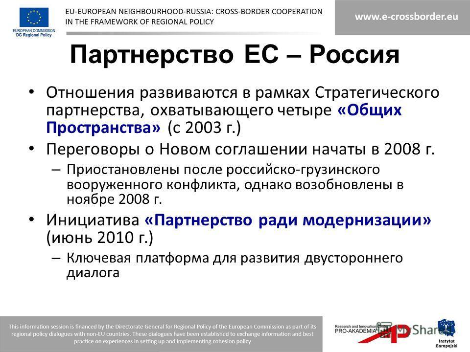 Партнерство ЕС – Россия Отношения развиваются в рамках Стратегического партнерства, охватывающего четыре «Общих Пространства» (с 2003 г.) Переговоры о Новом соглашении начаты в 2008 г. – Приостановлены после российско-грузинского вооруженного конфлик