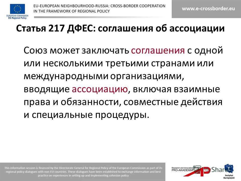 Статья 217 ДФЕС: соглашения об ассоциации Союз может заключать соглашения с одной или несколькими третьими странами или международными организациями, вводящие ассоциацию, включая взаимные права и обязанности, совместные действия и специальные процеду