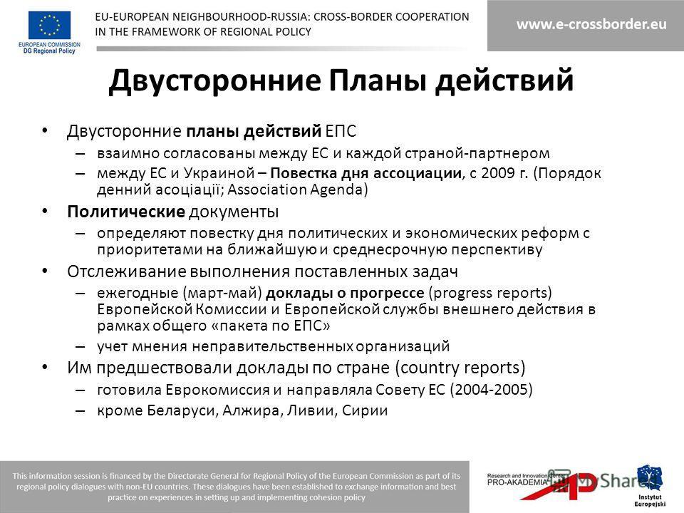 Двусторонние Планы действий Двусторонние планы действий ЕПС – взаимно согласованы между ЕС и каждой страной-партнером – между ЕС и Украиной – Повестка дня ассоциации, с 2009 г. (Порядок денний асоціації; Association Agenda) Политические документы – о