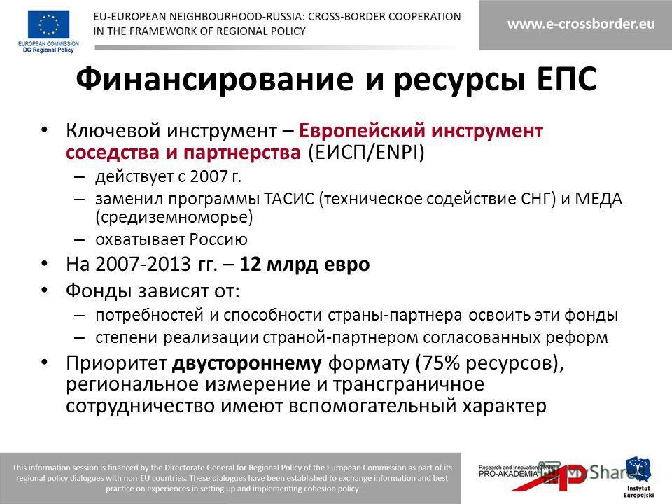 Финансирование и ресурсы ЕПС Ключевой инструмент – Европейский инструмент соседства и партнерства (ЕИСП/ENPI) – действует с 2007 г. – заменил программы TACИС (техническое содействие СНГ) и МЕДА (средиземноморье) – охватывает Россию На 2007-2013 гг. –