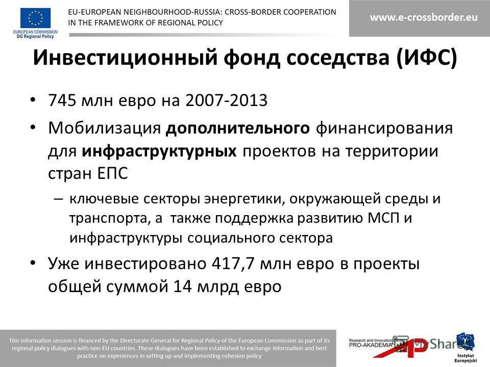 Инвестиционный фонд соседства (ИФС) 745 млн евро на 2007-2013 Мобилизация дополнительного финансирования для инфраструктурных проектов на территории стран ЕПС – ключевые секторы энергетики, окружающей среды и транспорта, а также поддержка развитию МС