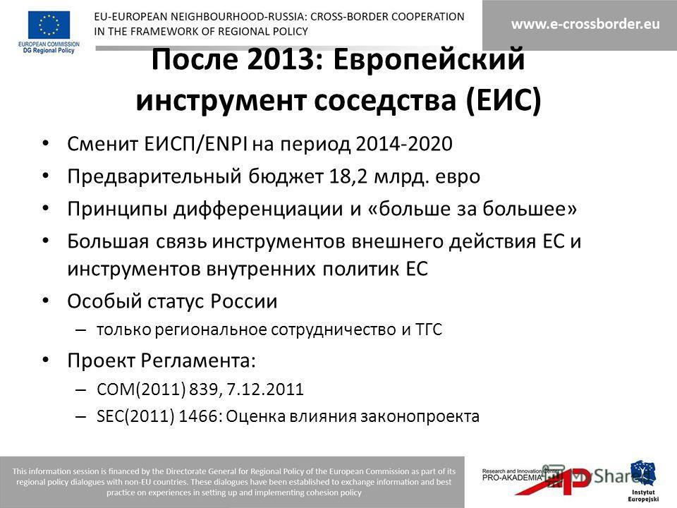 После 2013: Европейский инструмент соседства (ЕИС) Сменит ЕИСП/ENPI на период 2014-2020 Предварительный бюджет 18,2 млрд. евро Принципы дифференциации и «больше за большее» Большая связь инструментов внешнего действия ЕС и инструментов внутренних пол