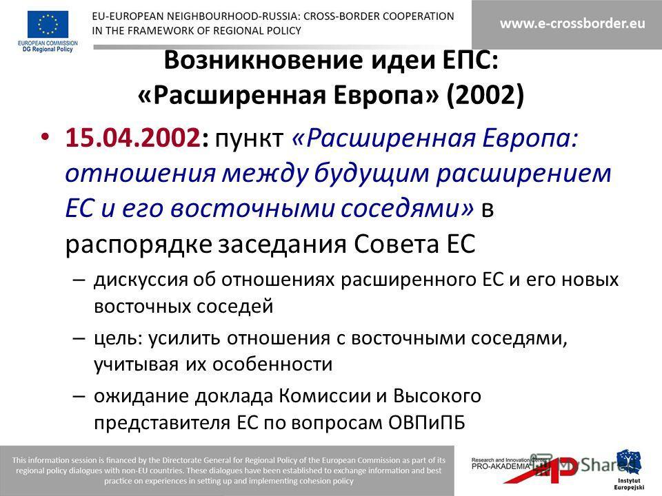 Возникновение идеи ЕПС: «Расширенная Европа» (2002) 15.04.2002: пункт «Расширенная Европа: отношения между будущим расширением ЕС и его восточными соседями» в распорядке заседания Совета ЕС – дискуссия об отношениях расширенного ЕС и его новых восточ