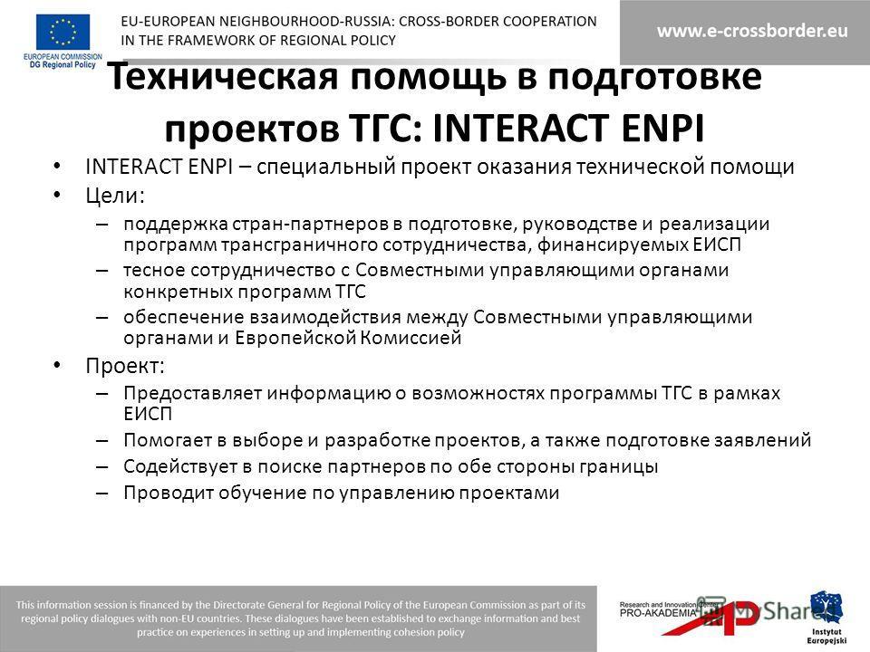 Техническая помощь в подготовке проектов ТГС: INTERACT ENPI INTERACT ENPI – специальный проект оказания технической помощи Цели: – поддержка стран-партнеров в подготовке, руководстве и реализации программ трансграничного сотрудничества, финансируемых