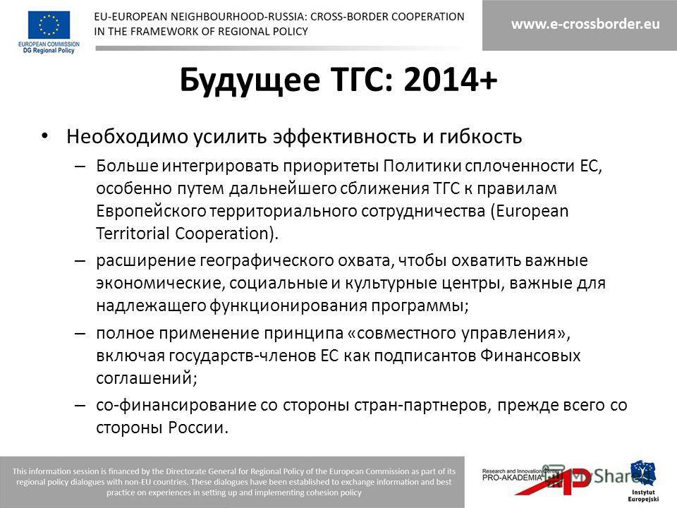 Будущее ТГС: 2014+ Необходимо усилить эффективность и гибкость – Больше интегрировать приоритеты Политики сплоченности ЕС, особенно путем дальнейшего сближения ТГС к правилам Европейского территориального сотрудничества (European Territorial Cooperat