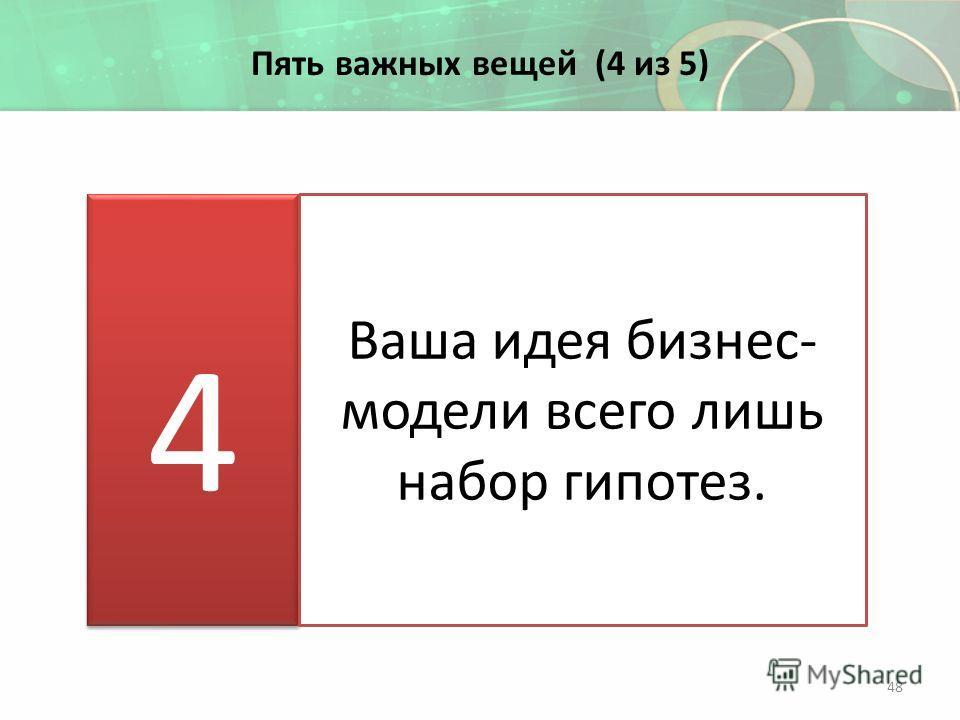 Пять важных вещей (4 из 5) Ваша идея бизнес- модели всего лишь набор гипотез. 48