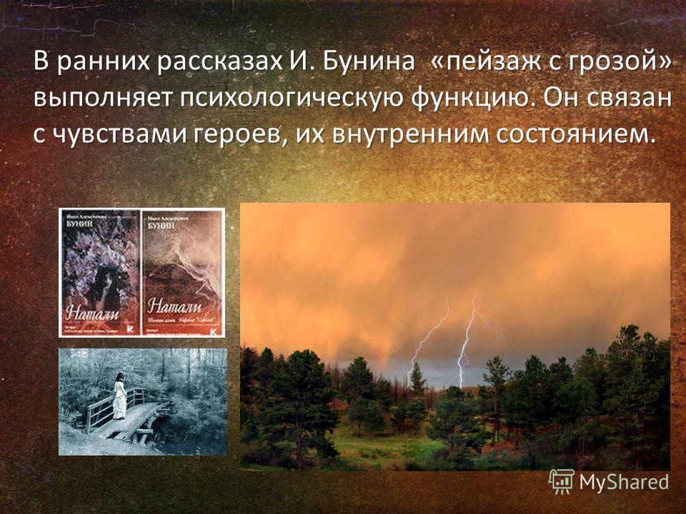 В ранних рассказах И. Бунина «пейзаж с грозой» выполняет психологическую функцию. Он связан с чувствами героев, их внутренним состоянием.