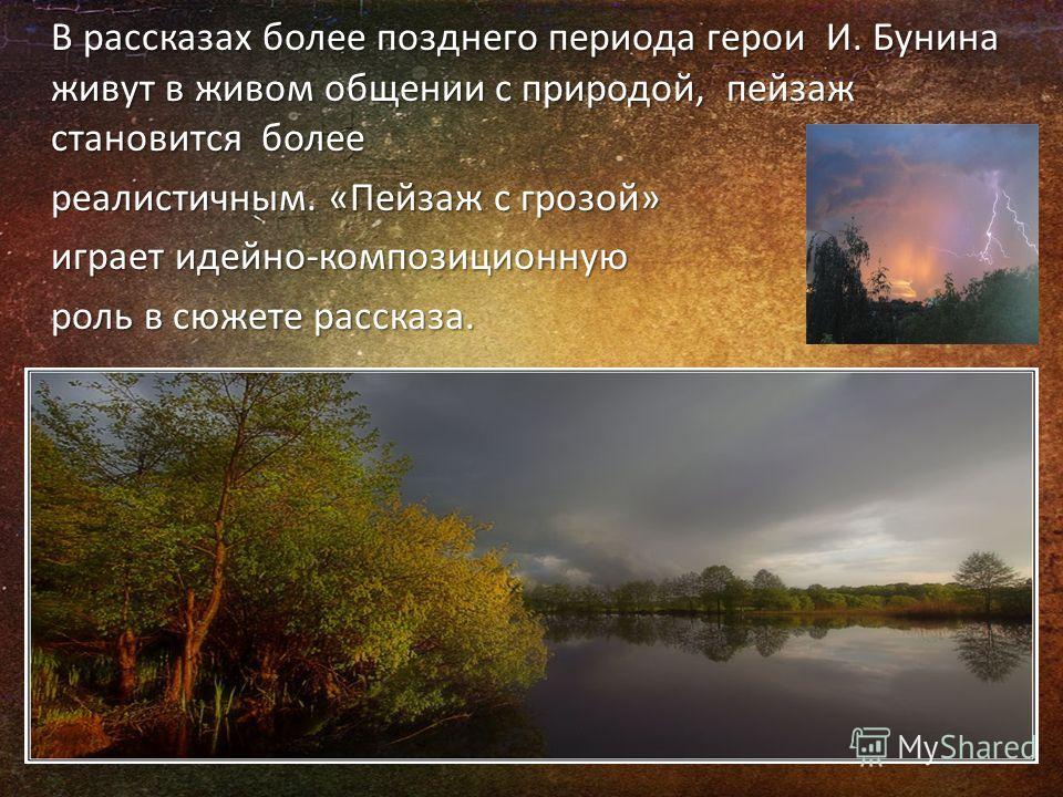 В рассказах более позднего периода герои И. Бунина живут в живом общении с природой, пейзаж становится более реалистичным. «Пейзаж с грозой» играет идейно-композиционную роль в сюжете рассказа.