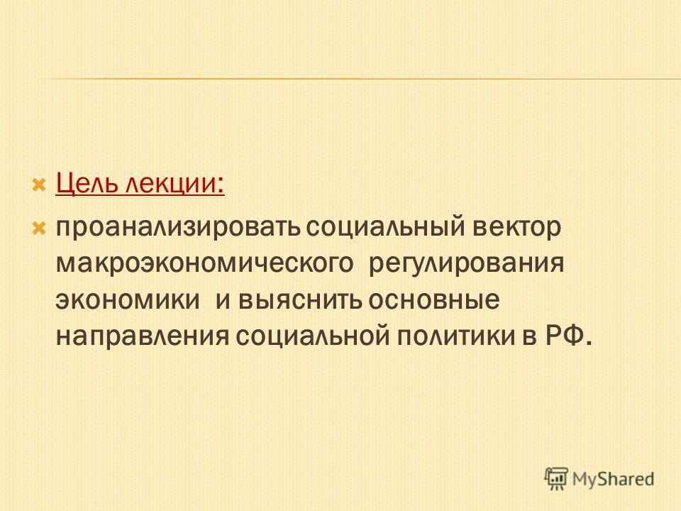 Цель лекции: проанализировать социальный вектор макроэкономического регулирования экономики и выяснить основные направления социальной политики в РФ.