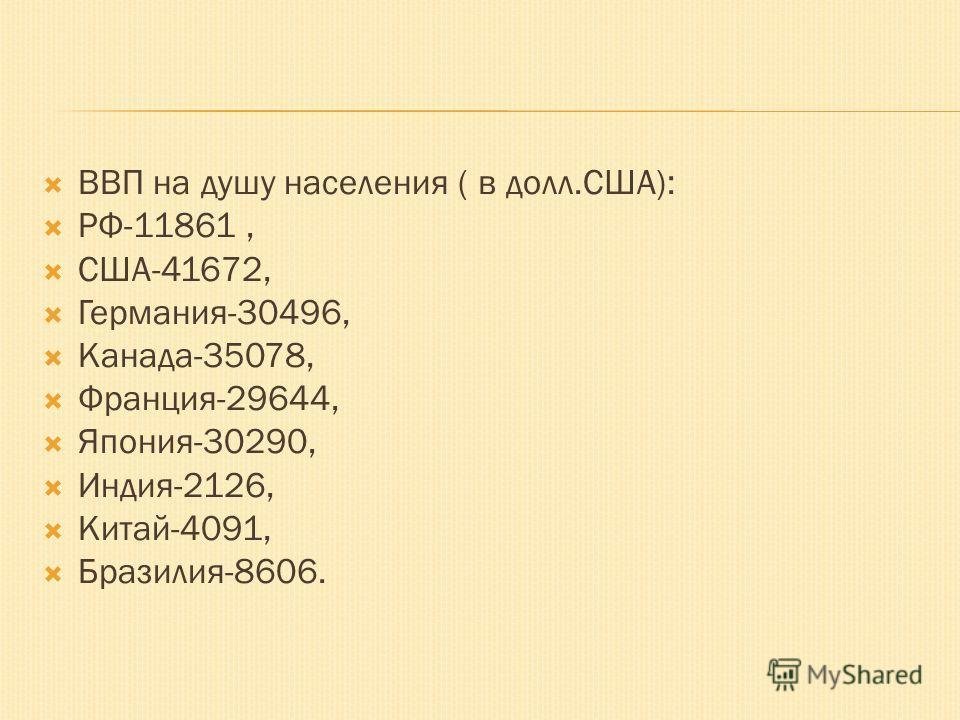 ВВП на душу населения ( в долл.США): РФ-11861, США-41672, Германия-30496, Канада-35078, Франция-29644, Япония-30290, Индия-2126, Китай-4091, Бразилия-8606.