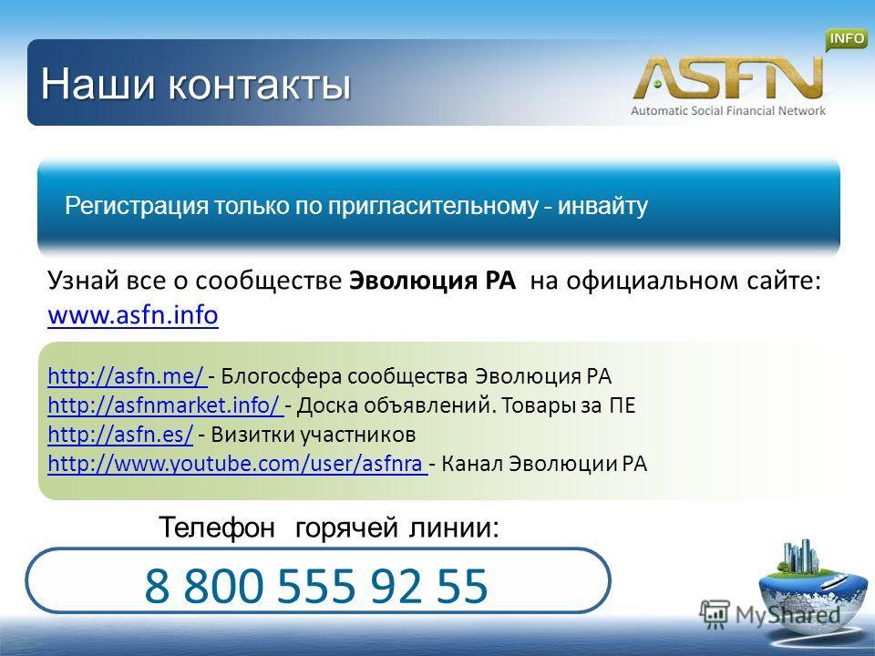 Наши контакты Регистрация только по пригласительному - инвайту 8 800 555 92 55 Телефон горячей линии: Узнай все о сообществе Эволюция РА на официальном сайте: www.asfn.info www.asfn.info http://asfn.me/ http://asfn.me/ - Блогосфера сообщества Эволюци