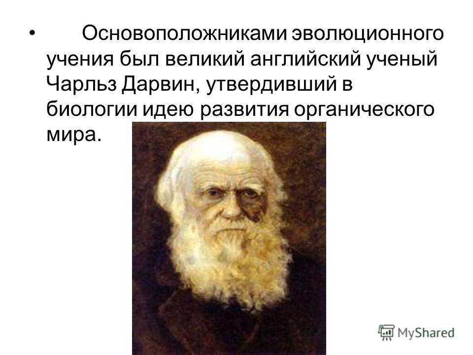 Основоположниками эволюционного учения был великий английский ученый Чарльз Дарвин, утвердивший в биологии идею развития органического мира.