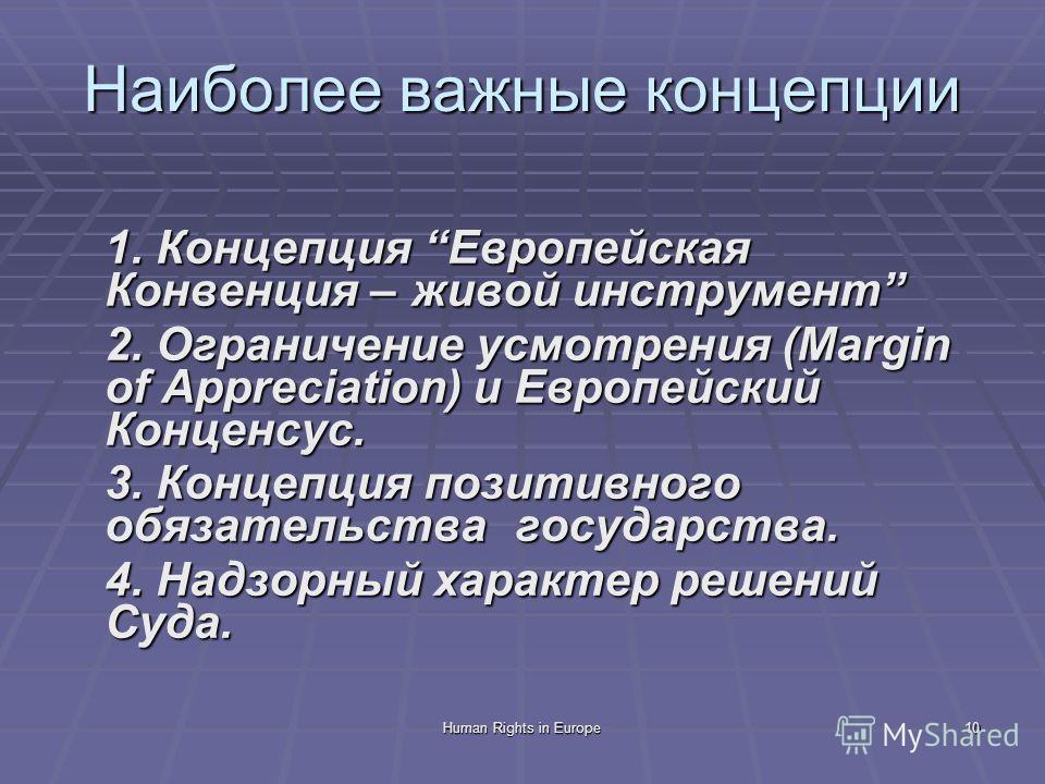 10 Наиболее важные концепции 1. Концепция Европейская Конвенция – живой инструмент 2. Ограничение усмотрения (Margin of Appreciation) и Европейский Конценсус. 3. Концепция позитивного обязательства государства. 4. Надзорный характер решений Суда.