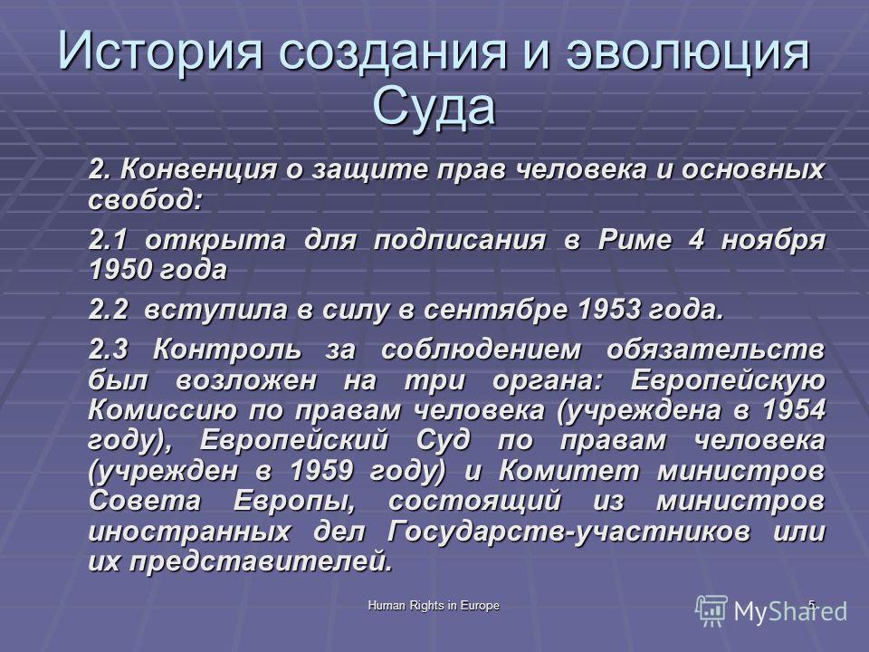 Human Rights in Europe5 История создания и эволюция Суда 2. Конвенция о защите прав человека и основных свобод: 2.1 открыта для подписания в Риме 4 ноября 1950 года 2.2 вступила в силу в сентябре 1953 года. 2.3 Контроль за соблюдением обязательств бы