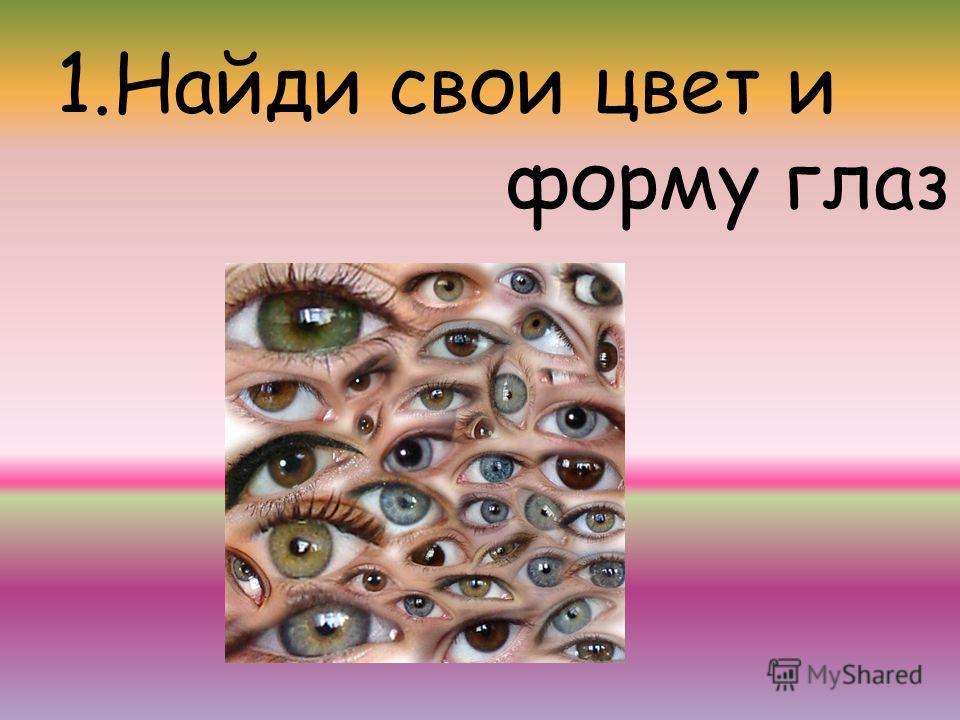 1.Найди свои цвет и форму глаз
