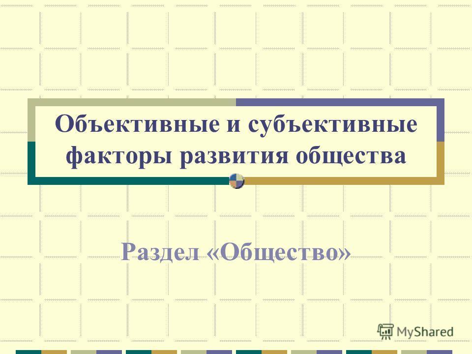 Объективные и субъективные факторы развития общества Раздел «Общество»