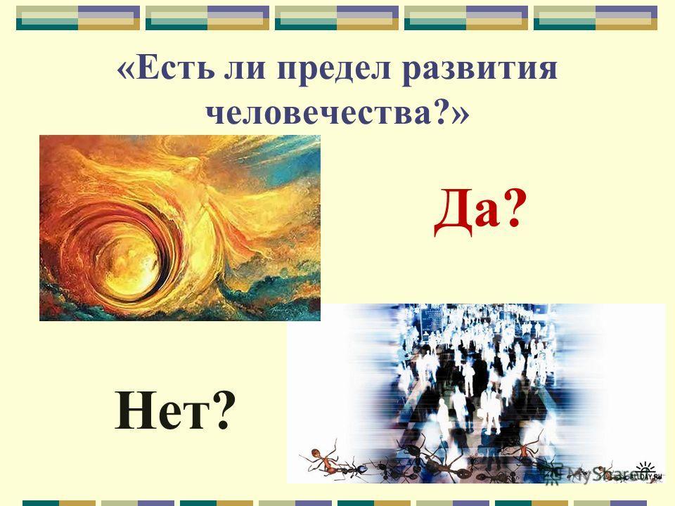 «Есть ли предел развития человечества?» Да? Нет?