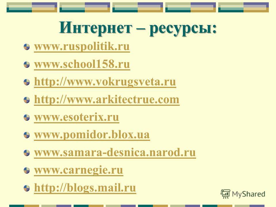 Интернет – ресурсы: www.ruspolitik.ru www.school158.ru http://www.vokrugsveta.ru http://www.arkitectrue.com www.esoterix.ru www.pomidor.blox.ua www.samara-desnica.narod.ru www.carnegie.ru http://blogs.mail.ru