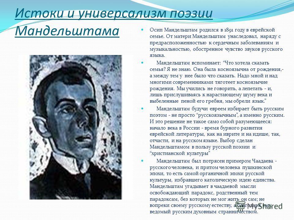 Истоки и универсализм поэзии Мандельштама Осип Мандельштам родился в 1891 году в еврейской семье. От матери Мандельштам унаследовал, наряду с предрасположенностью к сердечным заболеваниям и музыкальностью, обостренное чувство звуков русского языка. М