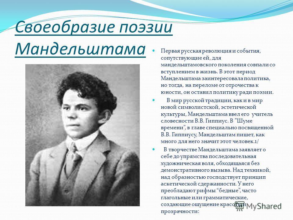 Своеобразие поэзии Мандельштама Первая русская революция и события, сопутствующие ей, для мандельштамовского поколения совпали со вступлением в жизнь. В этот период Мандельштама заинтересовала политика, но тогда, на переломе от отрочества к юности, о