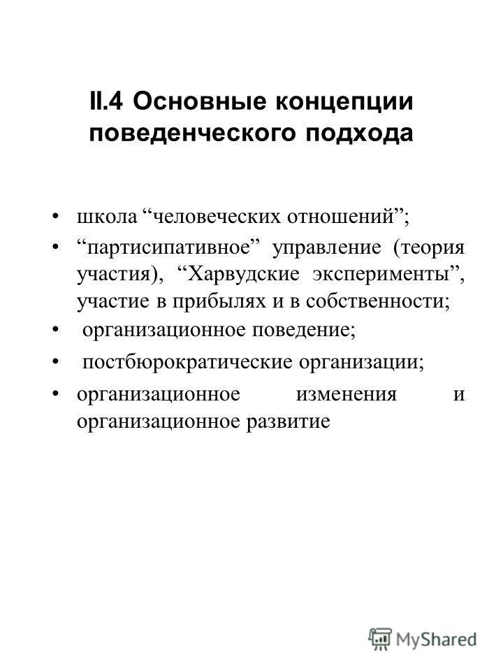 II.4 Основные концепции поведенческого подхода школа человеческих отношений; партисипативное управление (теория участия), Харвудские эксперименты, участие в прибылях и в собственности; организационное поведение; постбюрократические организации; орган