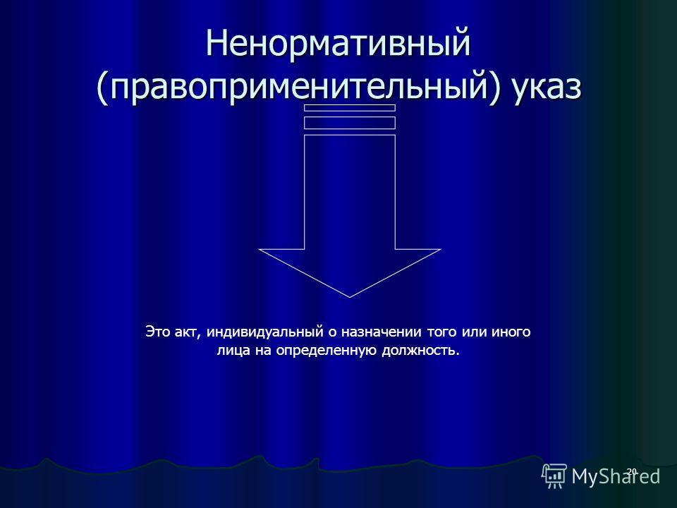 20 Ненормативный (правоприменительный) указ Это акт, индивидуальный о назначении того или иного лица на определенную должность.
