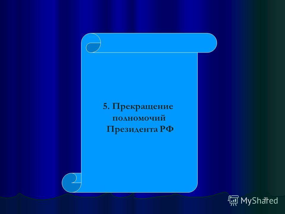 31 5. Прекращение полномочий Президента РФ
