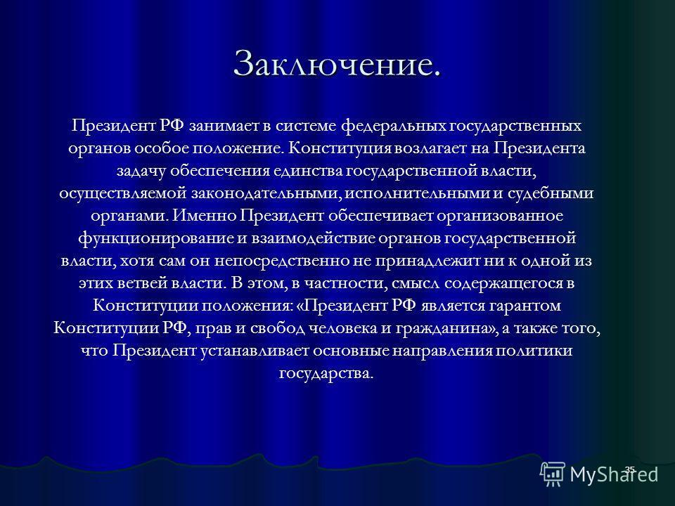 35 Заключение. Президент РФ занимает в системе федеральных государственных органов особое положение. Конституция возлагает на Президента задачу обеспечения единства государственной власти, осуществляемой законодательными, исполнительными и судебными