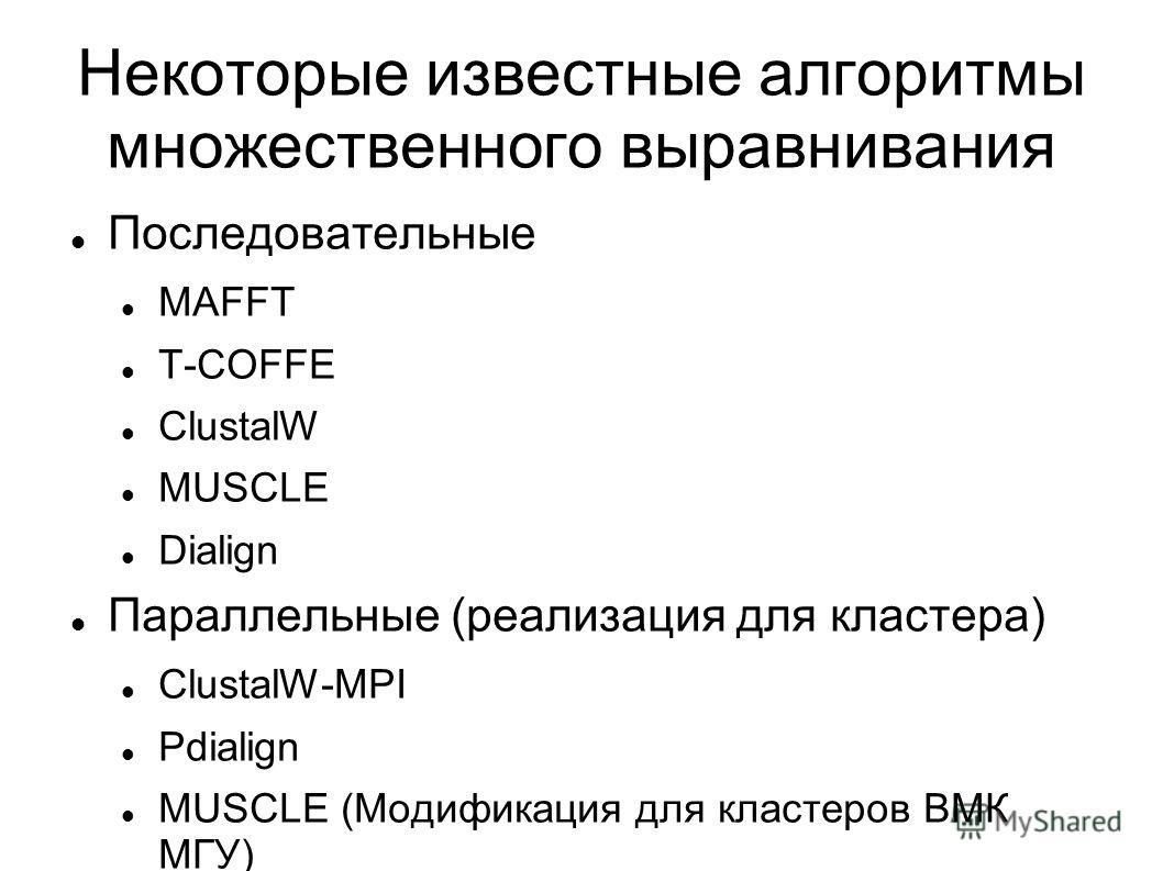 Некоторые известные алгоритмы множественного выравнивания Последовательные MAFFT T-COFFE ClustalW MUSCLE Dialign Параллельные (реализация для кластера) ClustalW-MPI Pdialign MUSCLE (Модификация для кластеров ВМК МГУ)