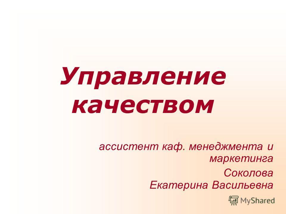 Управление качеством ассистент каф. менеджмента и маркетинга Соколова Екатерина Васильевна