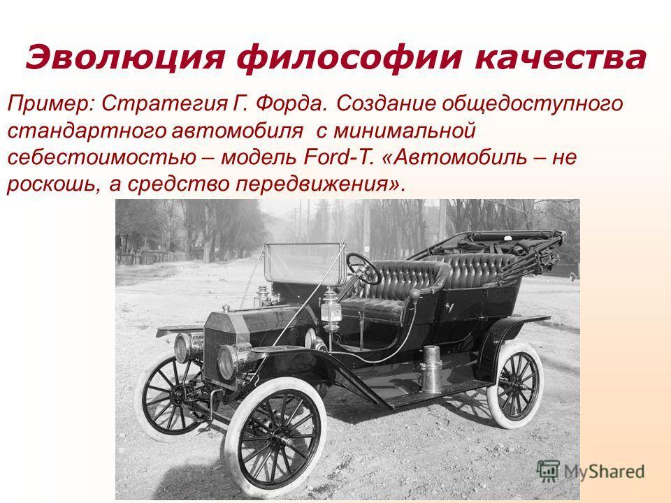 Эволюция философии качества Пример: Стратегия Г. Форда. Создание общедоступного стандартного автомобиля с минимальной себестоимостью – модель Ford-T. «Автомобиль – не роскошь, а средство передвижения».