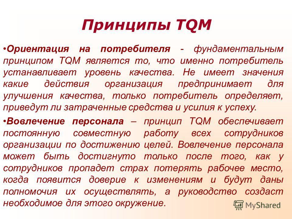 Принципы TQM Ориентация на потребителя - фундаментальным принципом TQM является то, что именно потребитель устанавливает уровень качества. Не имеет значения какие действия организация предпринимает для улучшения качества, только потребитель определяе