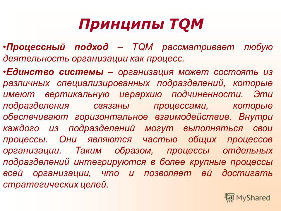 Принципы TQM Процессный подход – TQM рассматривает любую деятельность организации как процесс. Единство системы – организация может состоять из различных специализированных подразделений, которые имеют вертикальную иерархию подчиненности. Эти подразд