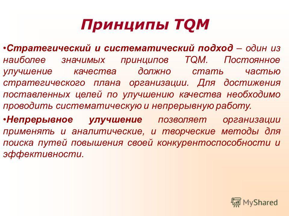 Принципы TQM Стратегический и систематический подход – один из наиболее значимых принципов TQM. Постоянное улучшение качества должно стать частью стратегического плана организации. Для достижения поставленных целей по улучшению качества необходимо пр