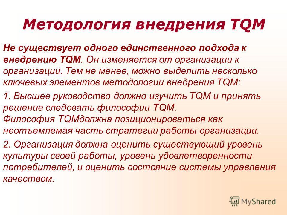 Методология внедрения TQM Не существует одного единственного подхода к внедрению TQM. Он изменяется от организации к организации. Тем не менее, можно выделить несколько ключевых элементов методологии внедрения TQM: 1. Высшее руководство должно изучит