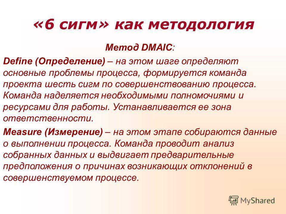 «6 сигм» как методология Метод DMAIC: Define (Определение) – на этом шаге определяют основные проблемы процесса, формируется команда проекта шесть сигм по совершенствованию процесса. Команда наделяется необходимыми полномочиями и ресурсами для работы