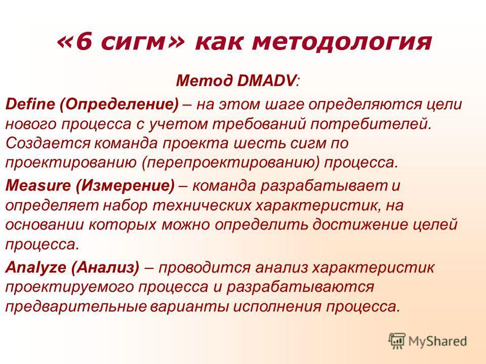 «6 сигм» как методология Метод DMADV: Define (Определение) – на этом шаге определяются цели нового процесса с учетом требований потребителей. Создается команда проекта шесть сигм по проектированию (перепроектированию) процесса. Measure (Измерение) –
