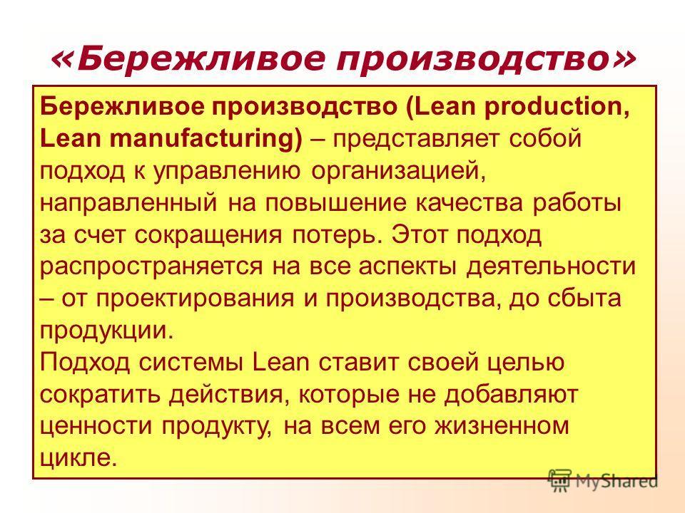 «Бережливое производство» Бережливое производство (Lean production, Lean manufacturing) – представляет собой подход к управлению организацией, направленный на повышение качества работы за счет сокращения потерь. Этот подход распространяется на все ас