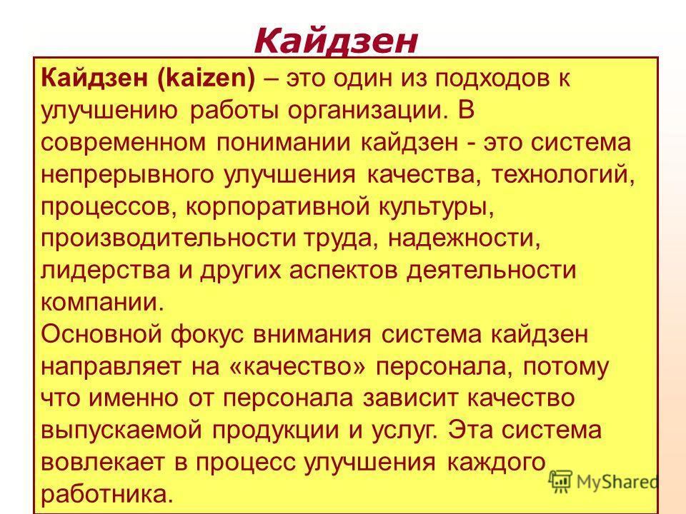 Кайдзен (kaizen) – это один из подходов к улучшению работы организации. В современном понимании кайдзен - это система непрерывного улучшения качества, технологий, процессов, корпоративной культуры, производительности труда, надежности, лидерства и др