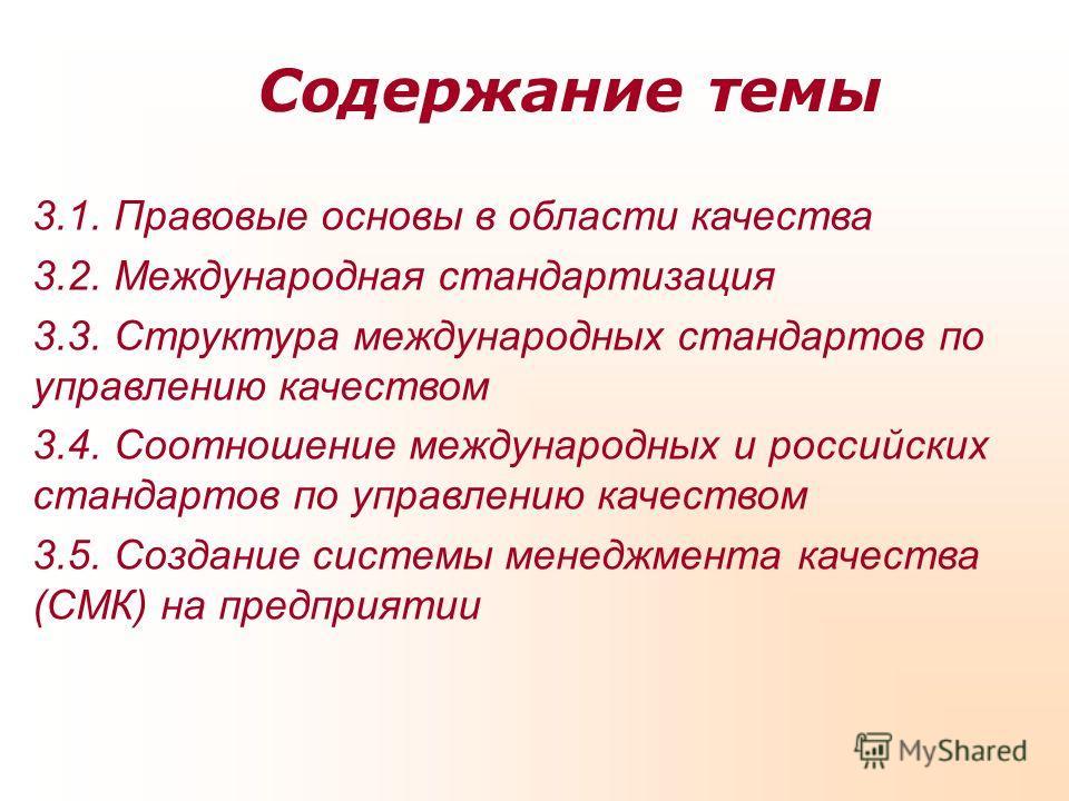 Содержание темы 3.1. Правовые основы в области качества 3.2. Международная стандартизация 3.3. Структура международных стандартов по управлению качеством 3.4. Соотношение международных и российских стандартов по управлению качеством 3.5. Создание сис