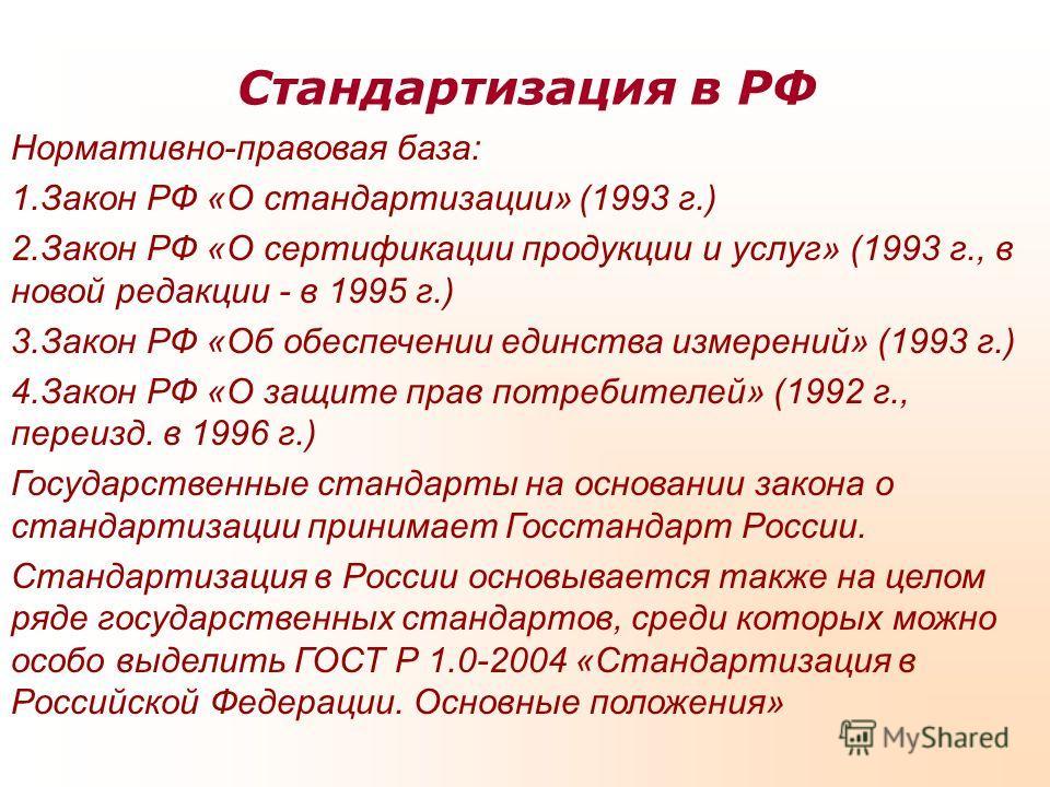 Стандартизация в РФ Нормативно-правовая база: 1.Закон РФ «О стандартизации» (1993 г.) 2.Закон РФ «О сертификации продукции и услуг» (1993 г., в новой редакции - в 1995 г.) 3.Закон РФ «Об обеспечении единства измерений» (1993 г.) 4.Закон РФ «О защите