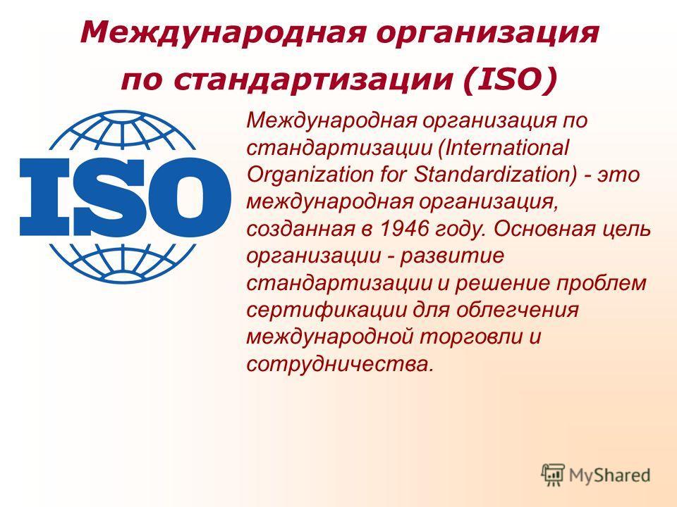 Международная организация по стандартизации (ISO) Международная организация по стандартизации (International Organization for Standardization) - это международная организация, созданная в 1946 году. Основная цель организации - развитие стандартизации