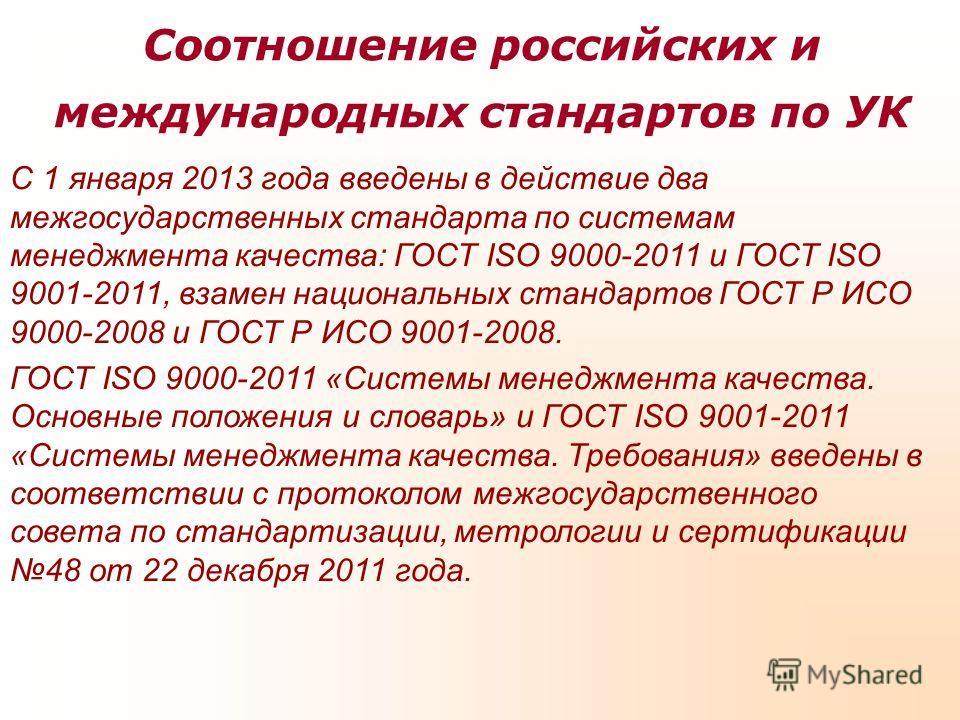 Соотношение российских и международных стандартов по УК С 1 января 2013 года введены в действие два межгосударственных стандарта по системам менеджмента качества: ГОСТ ISO 9000-2011 и ГОСТ ISO 9001-2011, взамен национальных стандартов ГОСТ Р ИСО 9000