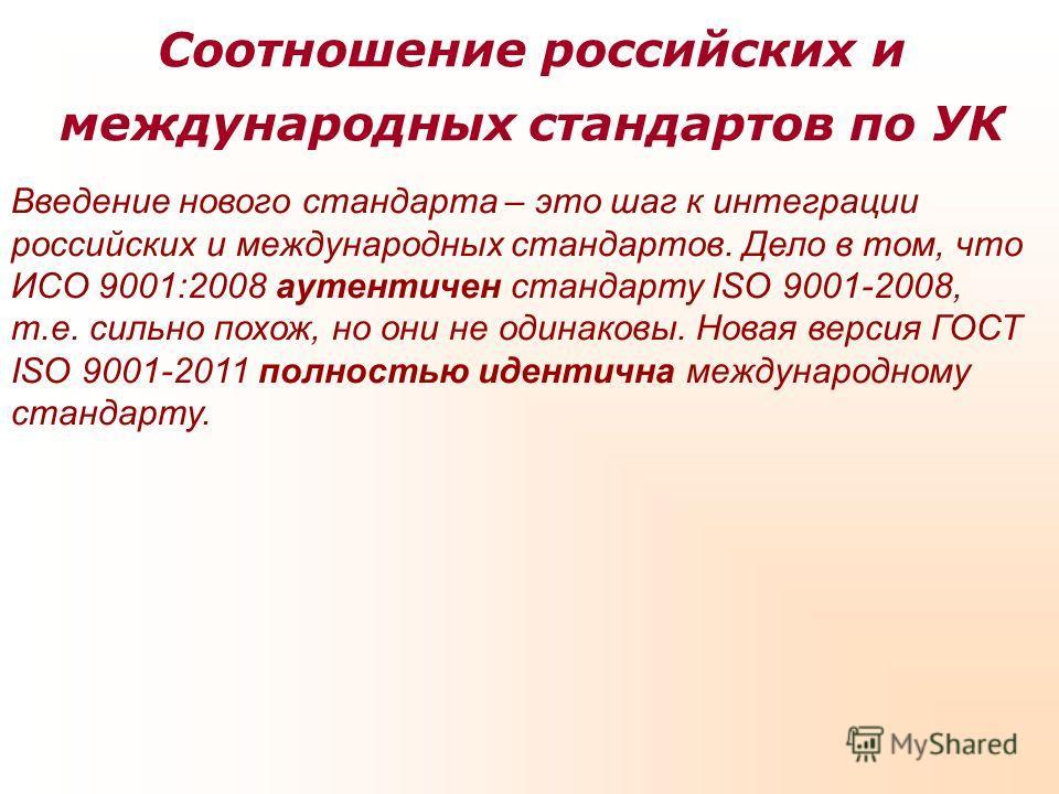 Соотношение российских и международных стандартов по УК Введение нового стандарта – это шаг к интеграции российских и международных стандартов. Дело в том, что ИСО 9001:2008 аутентичен стандарту ISO 9001-2008, т.е. сильно похож, но они не одинаковы.