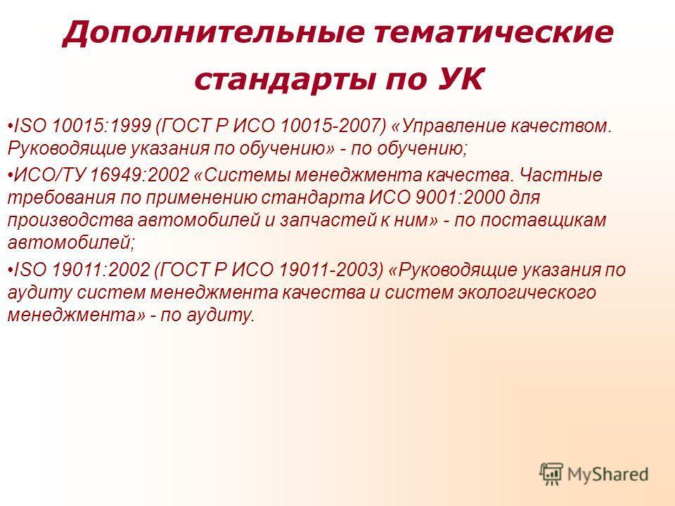 Дополнительные тематические стандарты по УК ISO 10015:1999 (ГОСТ Р ИСО 10015-2007) «Управление качеством. Руководящие указания по обучению» - по обучению; ИСО/ТУ 16949:2002 «Системы менеджмента качества. Частные требования по применению стандарта ИСО