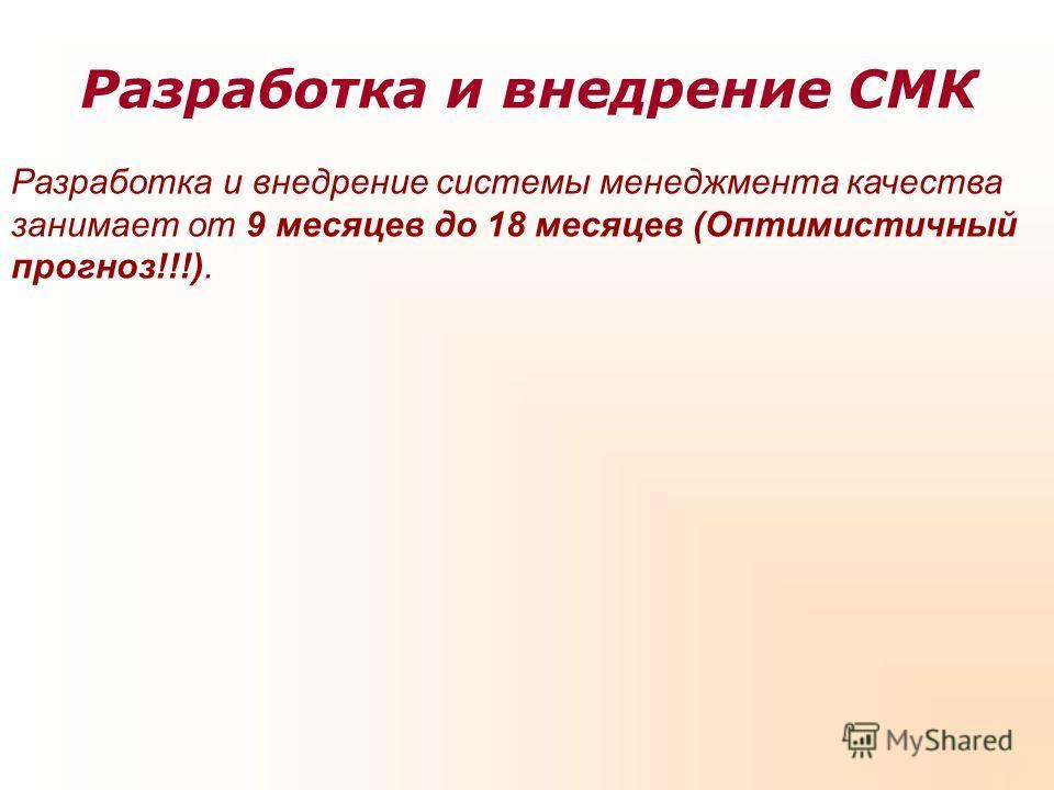 Разработка и внедрение СМК Разработка и внедрение системы менеджмента качества занимает от 9 месяцев до 18 месяцев (Оптимистичный прогноз!!!).