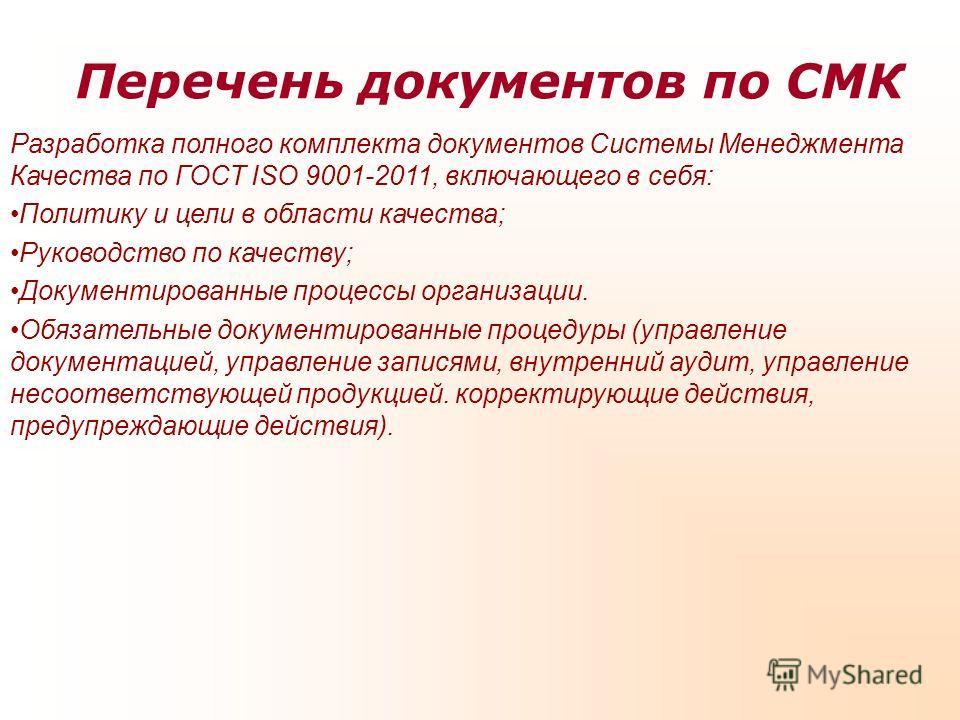 Перечень документов по СМК Разработка полного комплекта документов Системы Менеджмента Качества по ГОСТ ISO 9001-2011, включающего в себя: Политику и цели в области качества; Руководство по качеству; Документированные процессы организации. Обязательн