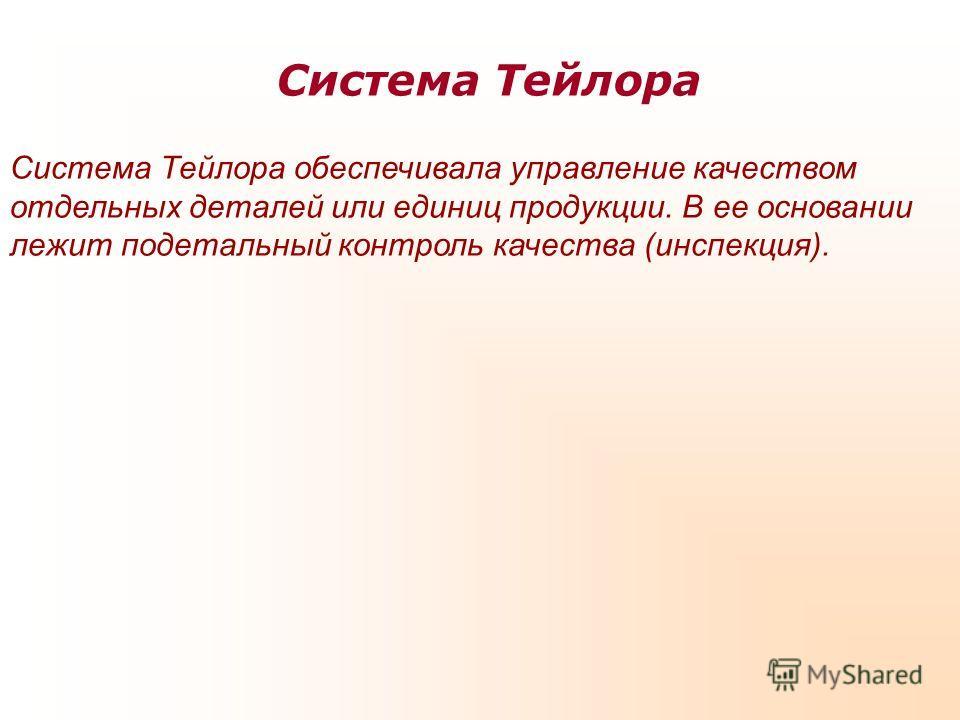 Система Тейлора Система Тейлора обеспечивала управление качеством отдельных деталей или единиц продукции. В ее основании лежит подетальный контроль качества (инспекция).